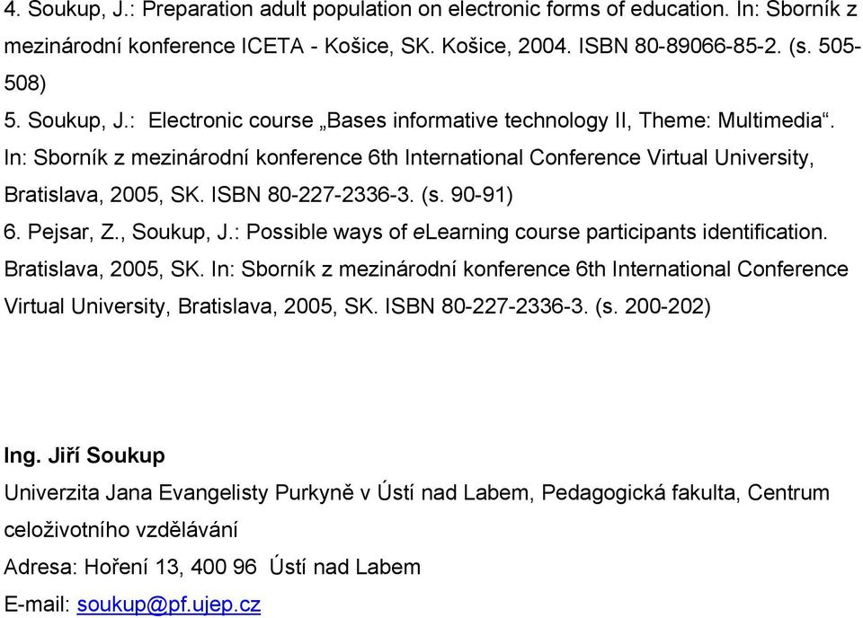 : Possible ways of elearning course participants identification. Bratislava, 2005, SK. In: Sborník z mezinárodní konference 6th International Conference Virtual University, Bratislava, 2005, SK.