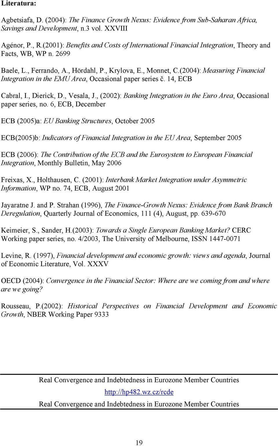 (24): Measuring Financial Integration in the EMU Area, Occasional paper series č. 4, ECB Cabral, I., Dierick, D., Vesala, J., (22): Banking Integration in the Euro Area, Occasional paper series, no.