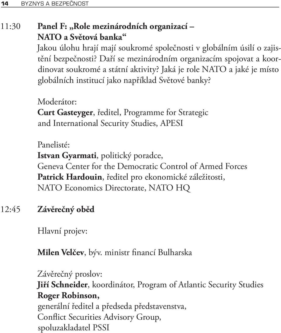 Moderátor: Curt Gasteyger, ředitel, Programme for Strategic and International Security Studies, APESI Panelisté: Istvan Gyarmati, politický poradce, Geneva Center for the Democratic Control of Armed