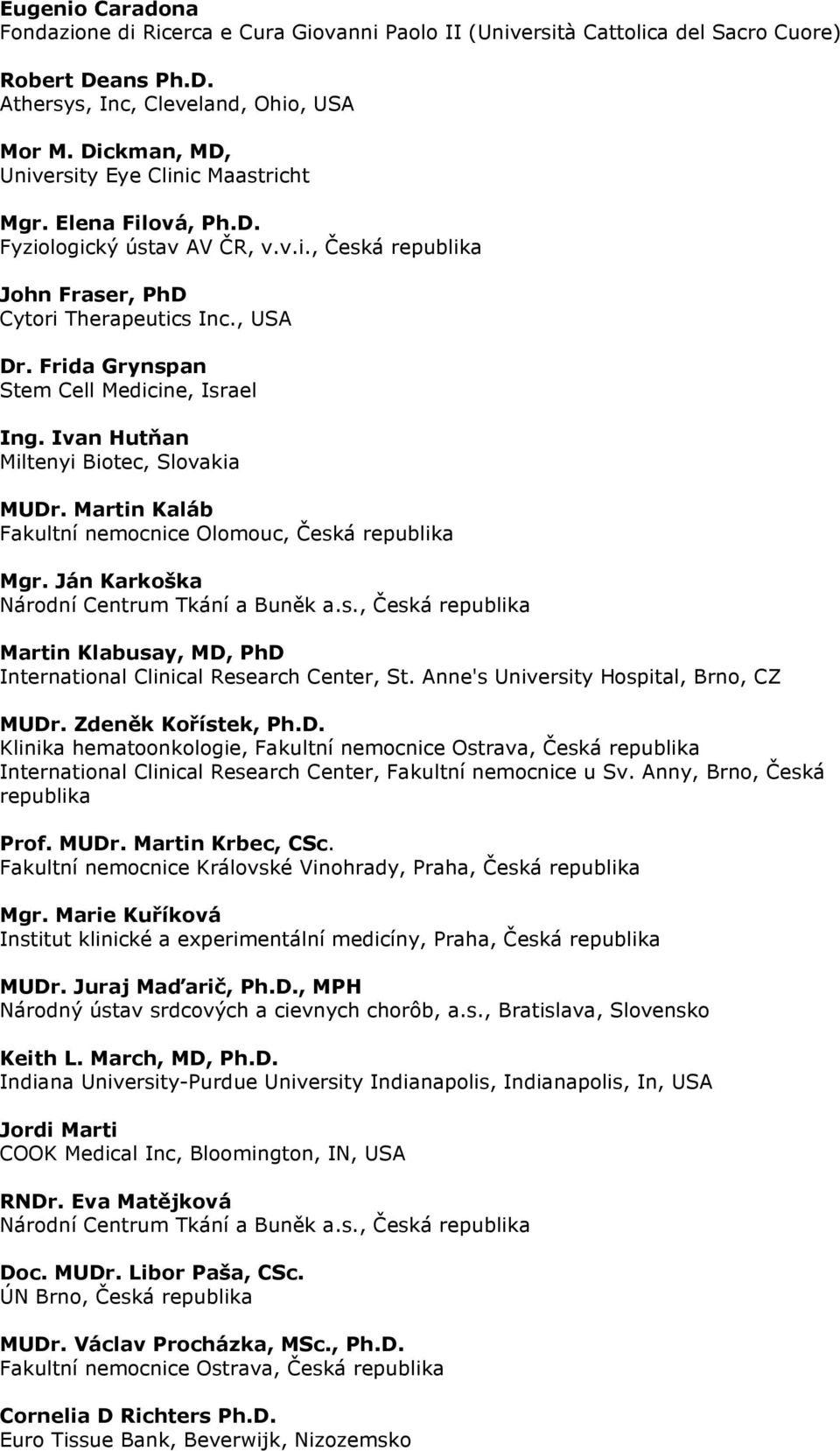 Frida Grynspan Stem Cell Medicine, Israel Ing. Ivan Hutňan Miltenyi Biotec, Slovakia MUDr. Martin Kaláb Fakultní nemocnice Olomouc, Česká republika Mgr. Ján Karkoška Národní Centrum Tkání a Buněk a.s., Česká republika Martin Klabusay, MD, PhD International Clinical Research Center, St.