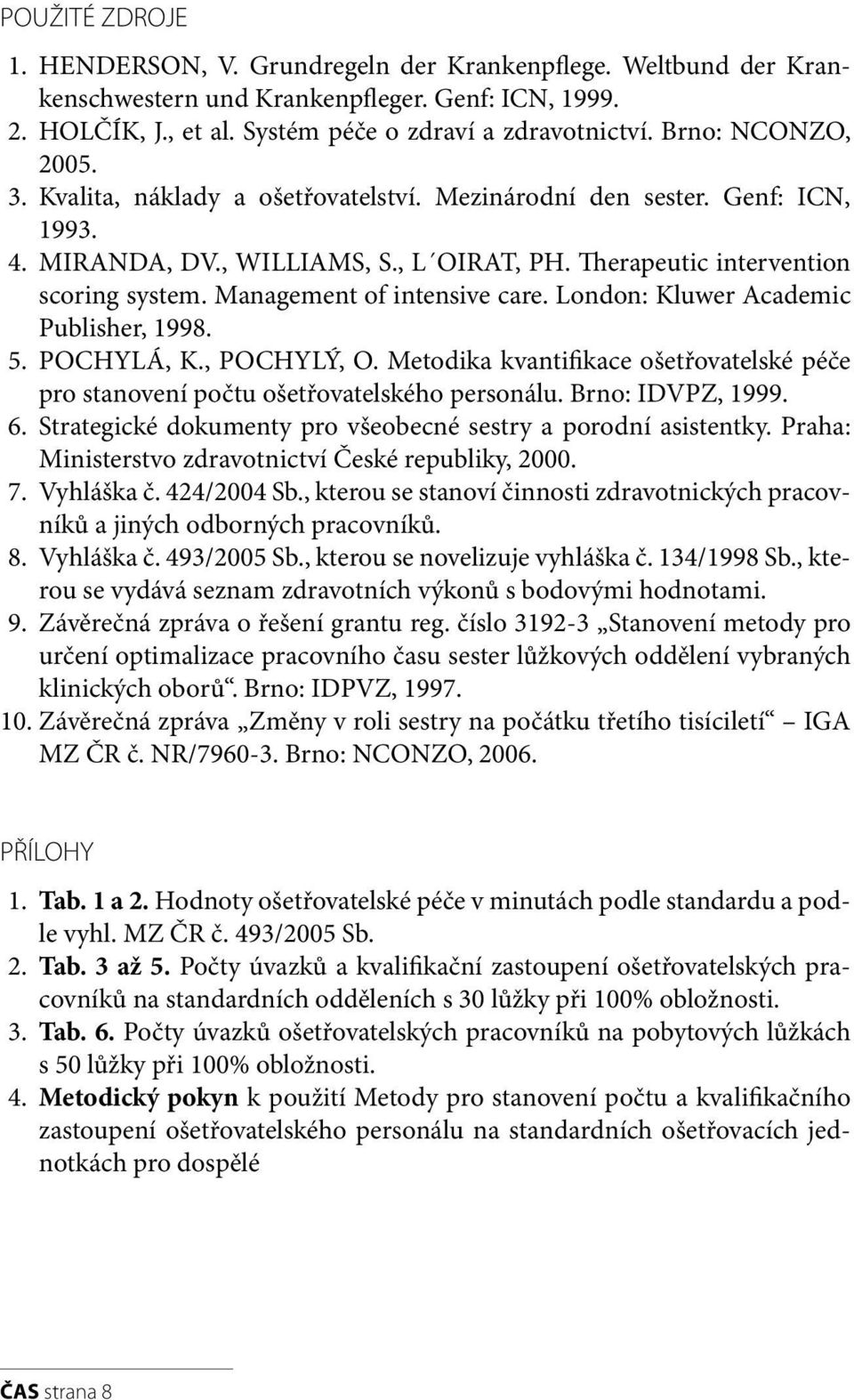 Management of intensive care. London: Kluwer Academic Publisher, 1998. 5. POCHYLÁ, K., POCHYLÝ, O. Metodika kvantifikace ošetřovatelské péče pro stanovení počtu ošetřovatelského personálu.