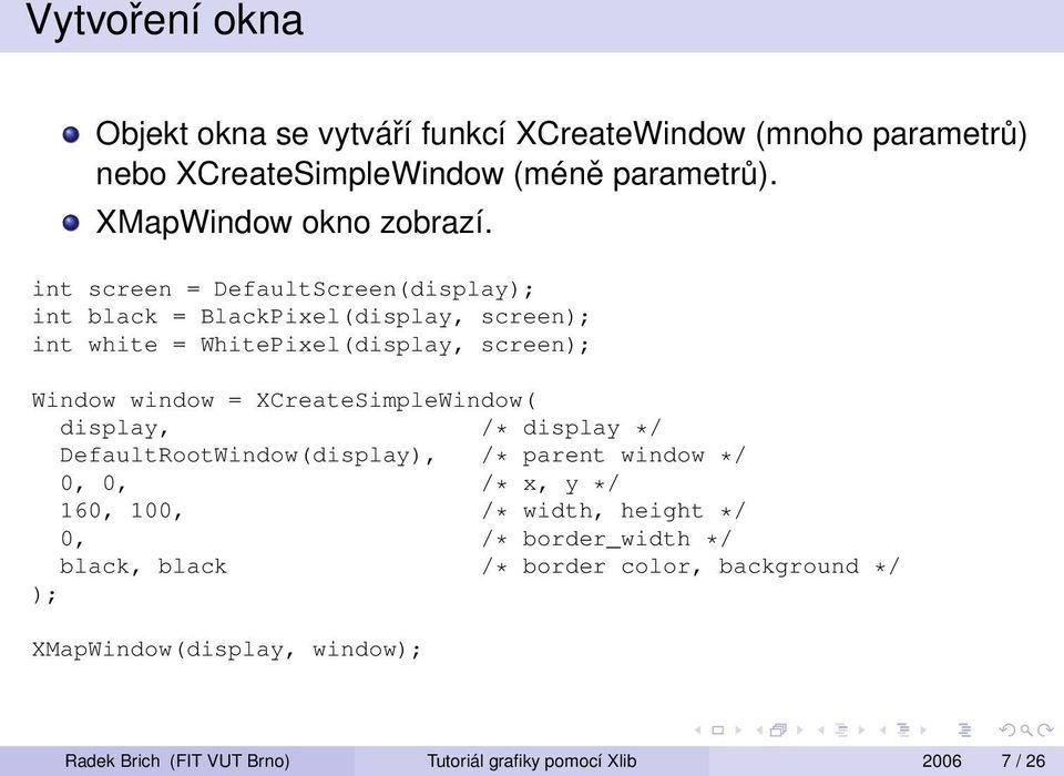 XCreateSimpleWindow( display, /* display */ DefaultRootWindow(display), /* parent window */ 0, 0, /* x, y */ 160, 100, /* width, height */ 0, /*
