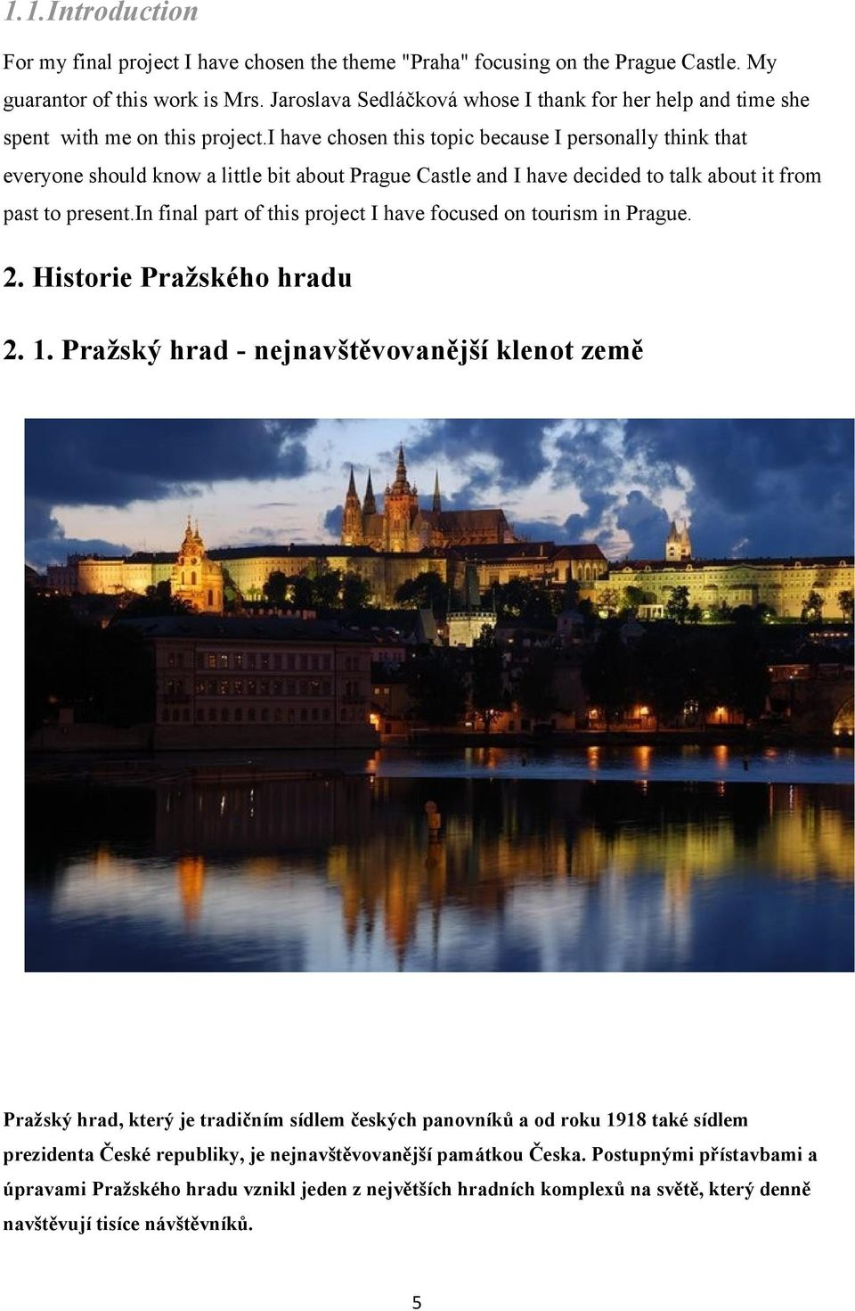 i have chosen this topic because I personally think that everyone should know a little bit about Prague Castle and I have decided to talk about it from past to present.