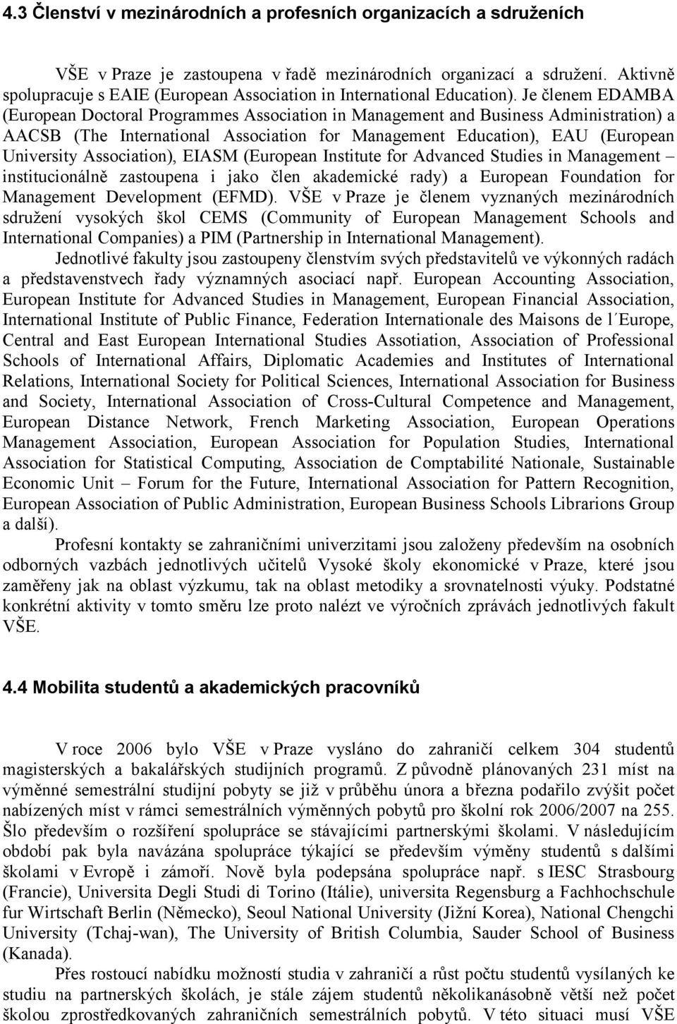 Je členem EDAMBA (European Doctoral Programmes Association in Management and Business Administration) a AACSB (The International Association for Management Education), EAU (European University