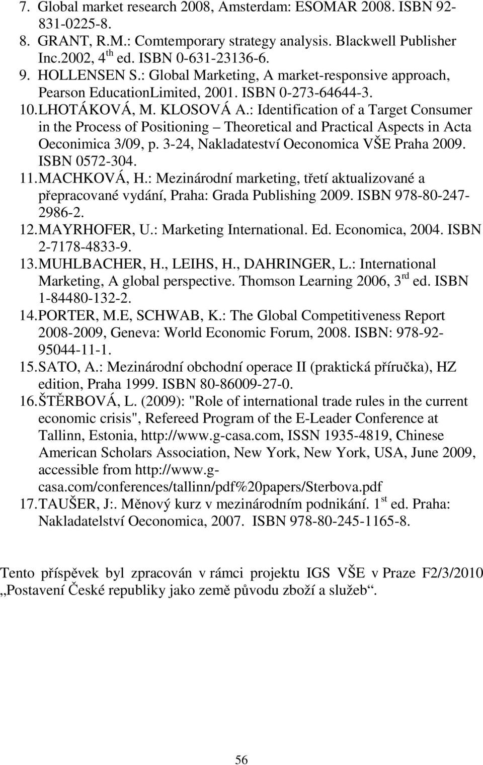 : Identification of a Target Consumer in the Process of Positioning Theoretical and Practical Aspects in Acta Oeconimica 3/09, p. 3-24, Nakladateství Oeconomica VŠE Praha 2009. ISBN 0572-304. 11.