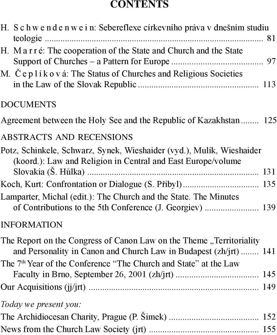 .. 125 ABSTRACTS AND RECENSIONS Potz, Schinkele, Schwarz, Synek, Wieshaider (vyd.), Mulík, Wieshaider (koord.): Law and Religion in Central and East Europe/volume Slovakia (Š. Hůlka).