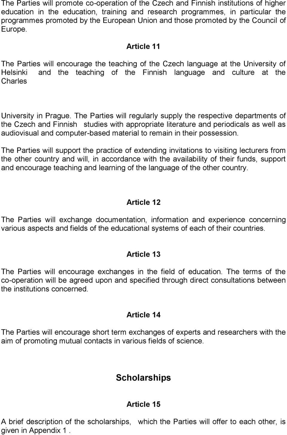 Article 11 The Parties will encourage the teaching of the Czech language at the University of Helsinki and the teaching of the Finnish language and culture at the Charles University in Prague.