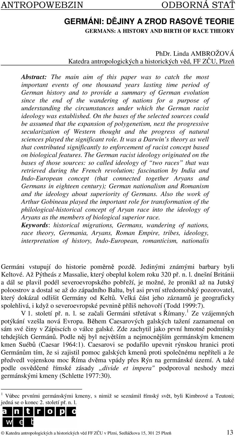 German history and to provide a summary of German evolution since the end of the wandering of nations for a purpose of understanding the circumstances under which the German racist ideology was