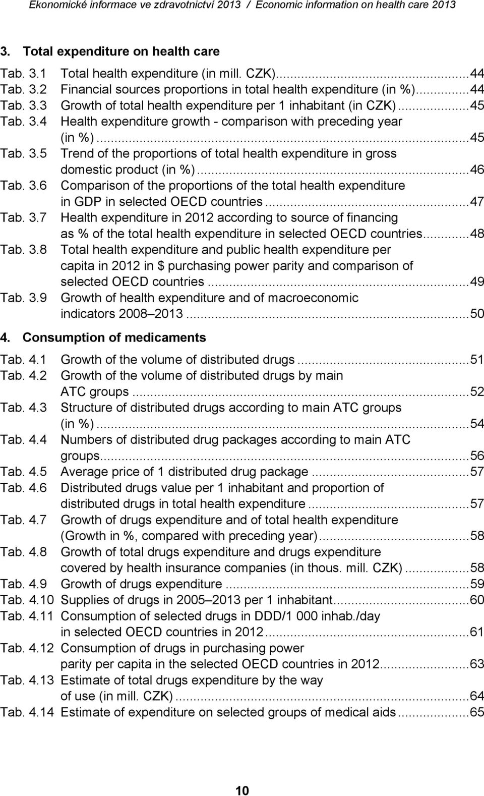 .. 47 Tab. 3.7 Health expenditure in 2012 according to source of financing as % of the total health expenditure in selected OECD countries... 48 Tab. 3.8 Total health expenditure and public health expenditure per capita in 2012 in $ purchasing power parity and comparison of selected OECD countries.