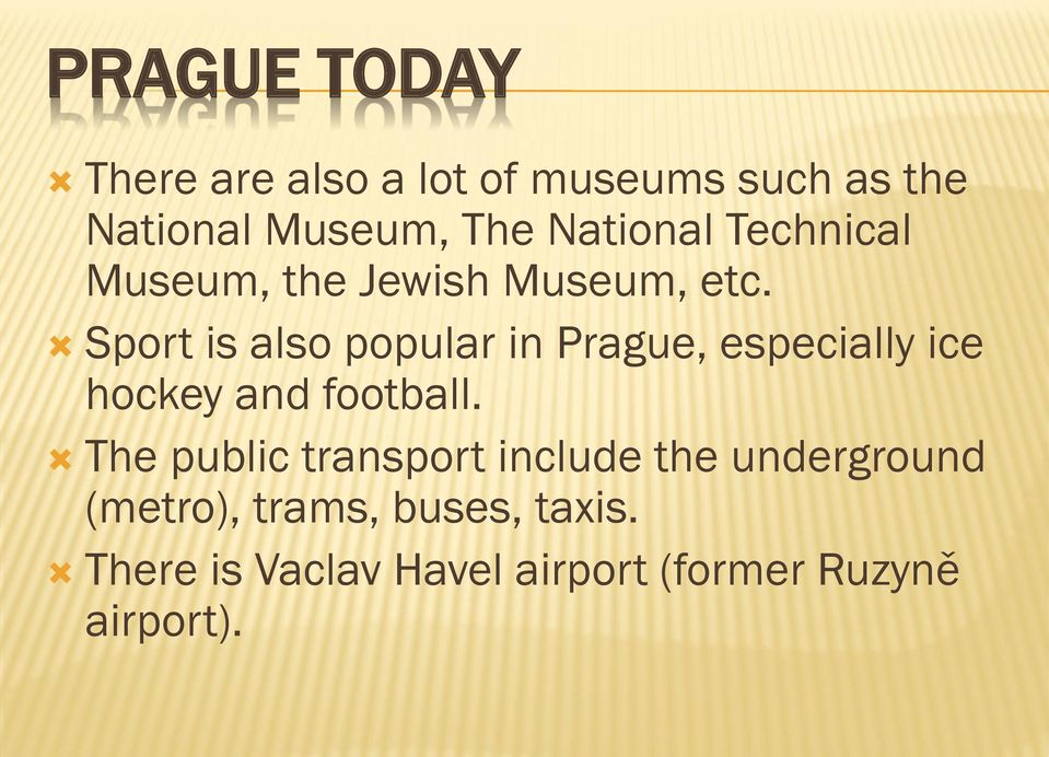 Sport is also popular in Prague, especially ice hockey and football.