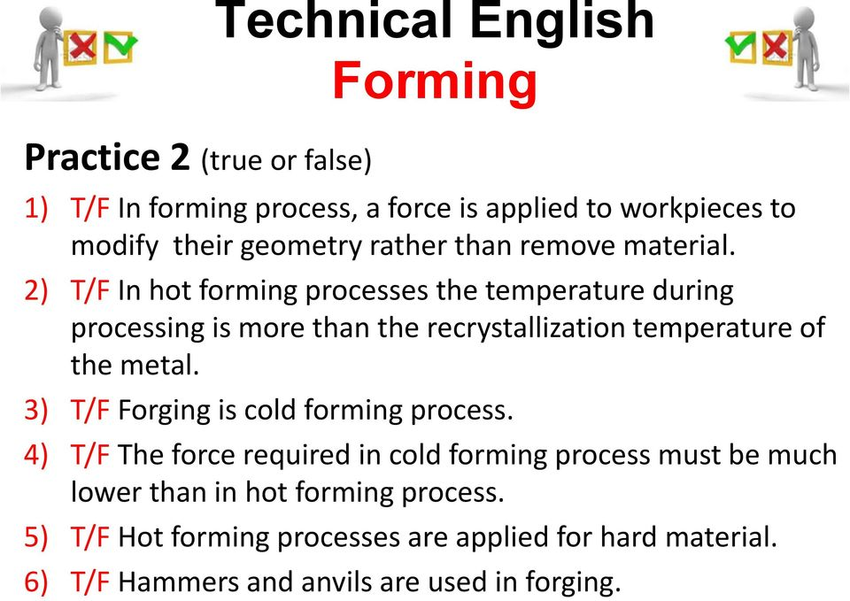 2) T/F In hot forming processes the temperature during processing is more than the recrystallization temperature of the metal.