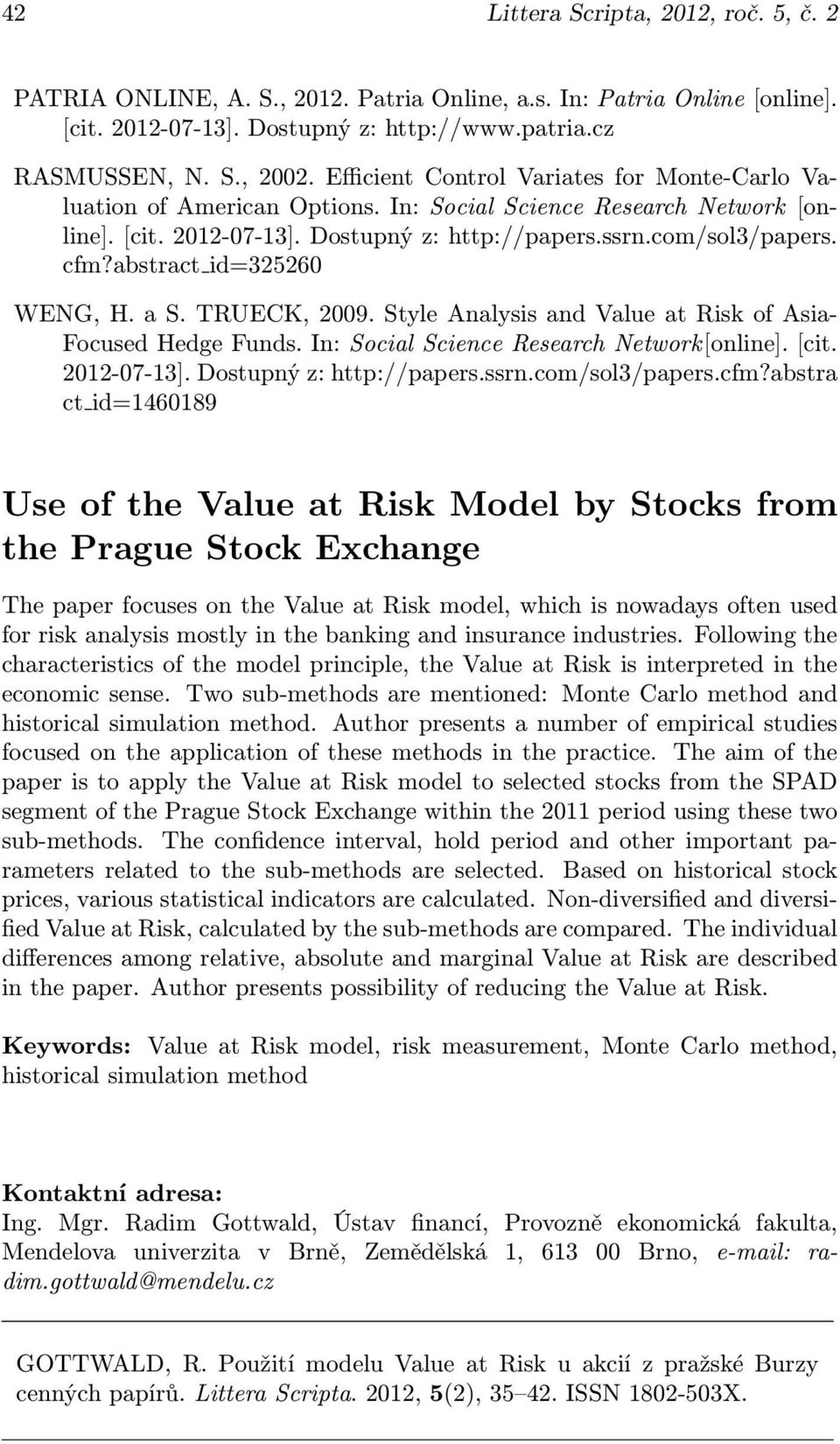 abstract id=325260 WENG, H. a S. TRUECK, 2009. Style Analysis and Value at Risk of Asia- Focused Hedge Funds. In: Social Science Research Network[online]. [cit. 2012-07-13]. Dostupný z: http://papers.