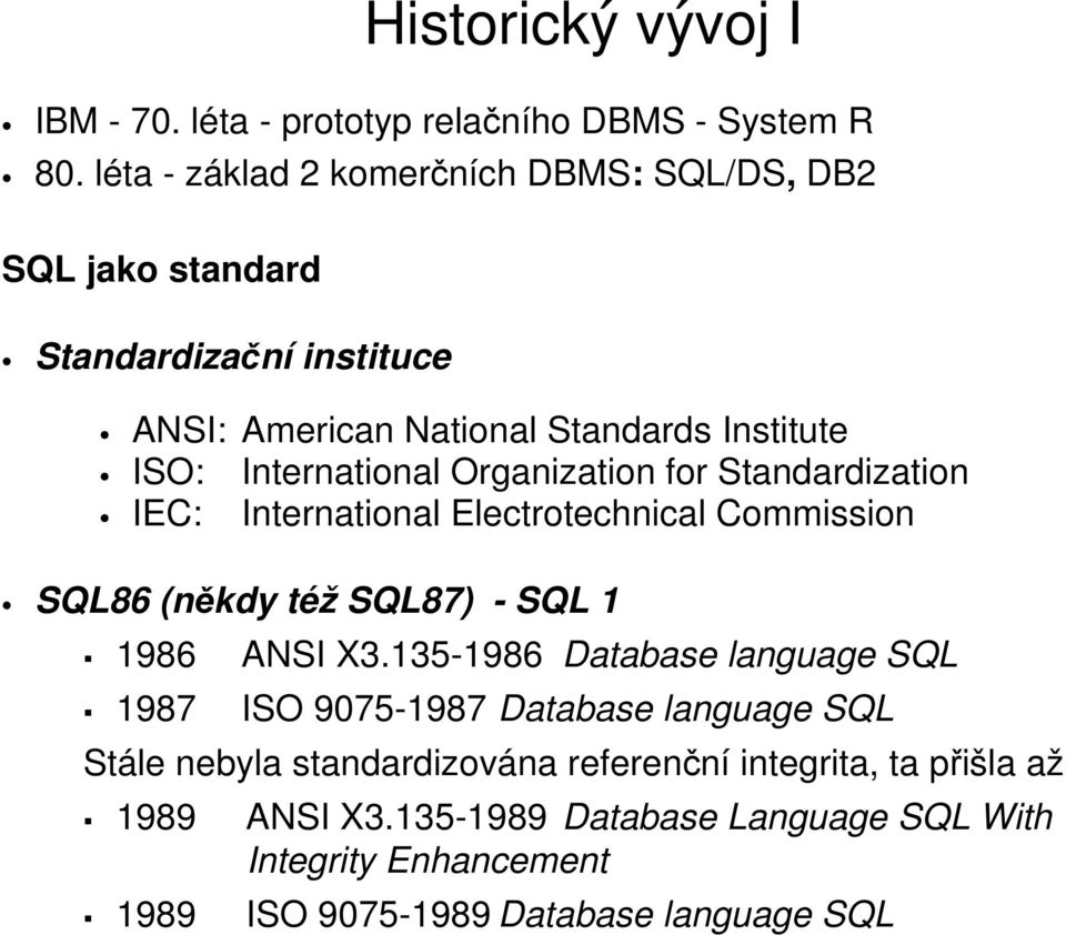 International Organization for Standardization IEC: International Electrotechnical Commission SQL86 (někdy též SQL87) - SQL 1 1986 1987 ANSI X3.