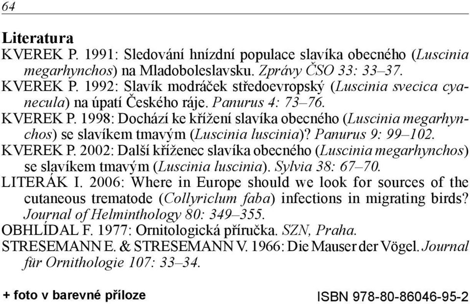 Sylvia 38: 67 70. LITERÁK I. 2006: Where in Europe should we look for sources of the cutaneous trematode (Collyriclum faba) infections in migrating birds? Journal of Helminthology 80: 349 355.