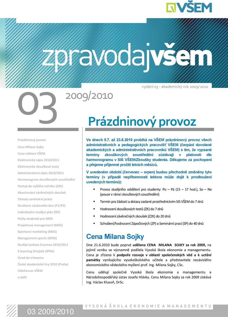 marketing (MOS) Management sportu (MOS) Studijní pobyty Erasmus 2010/2011 E-learning (Projekt OPPA) Úvod do trimestru České akademické hry 2010 (Praha) VidoForum VŠEM a další Prázdninový provoz