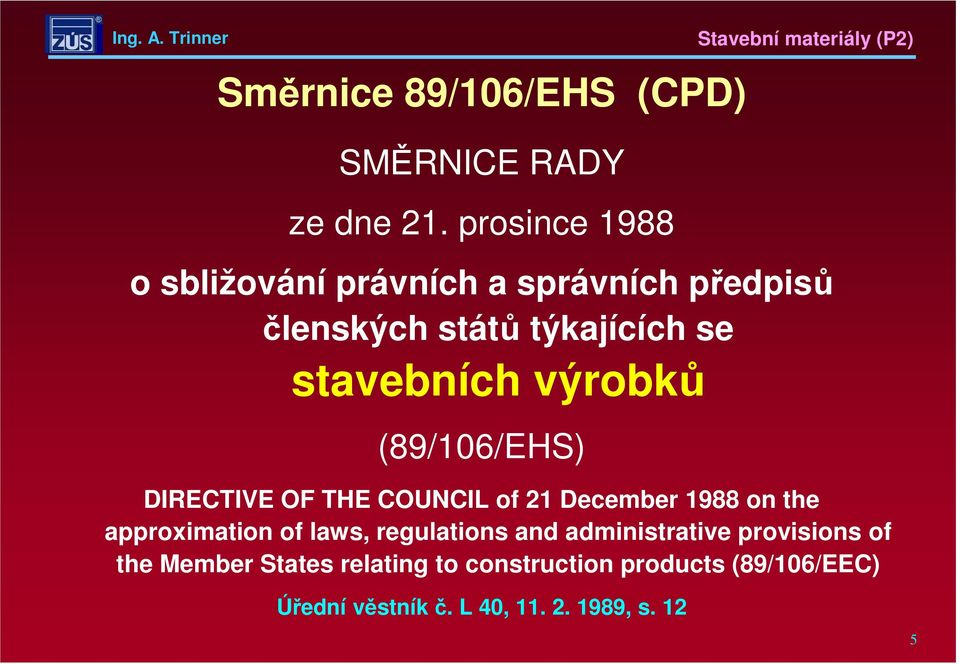 výrobků (89/106/EHS) DIRECTIVE OF THE COUNCIL of 21 December 1988 on the approximation of laws,