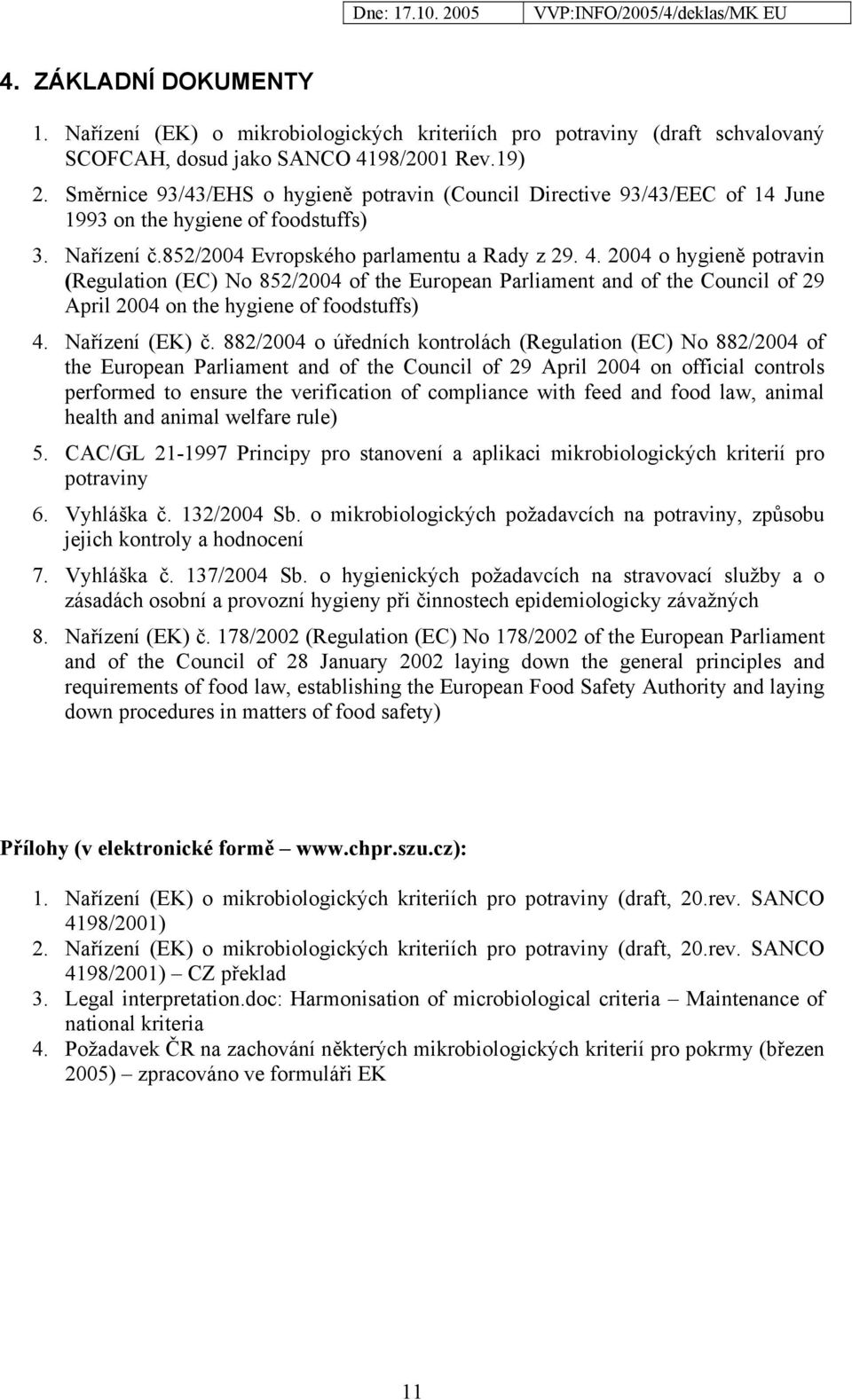 2004 o hygieně potravin (Regulation (EC) No 852/2004 of the European Parliament and of the Council of 29 April 2004 on the hygiene of foodstuffs) 4. Nařízení (EK) č.