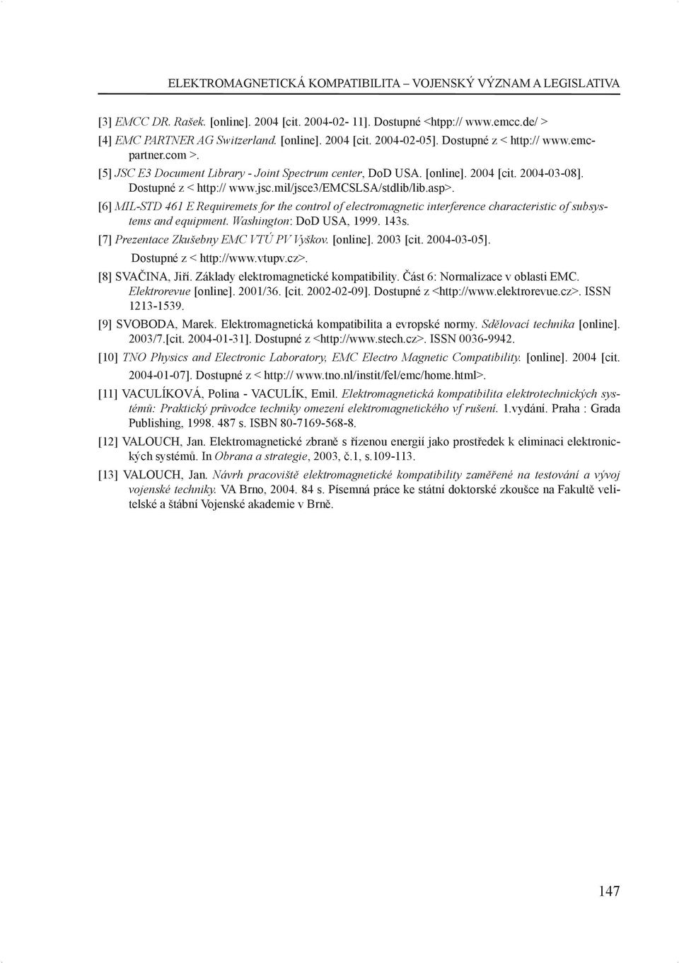 [6] MIL-STD 461 E Requiremets for the control of electromagnetic interference characteristic of subsystems and equipment. Washington: DoD USA, 1999. 143s. [7] Prezentace Zkušebny EMC VTÚ PV Vyškov.