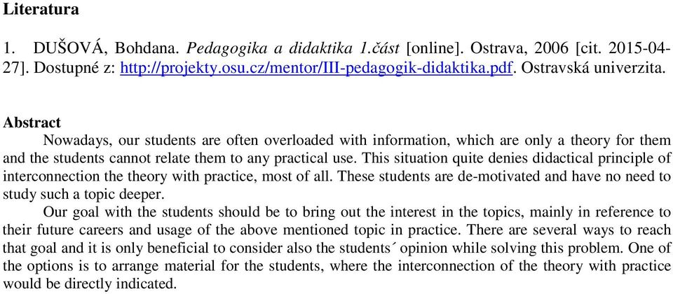 This situation quite denies didactical principle of interconnection the theory with practice, most of all. These students are de-motivated and have no need to study such a topic deeper.