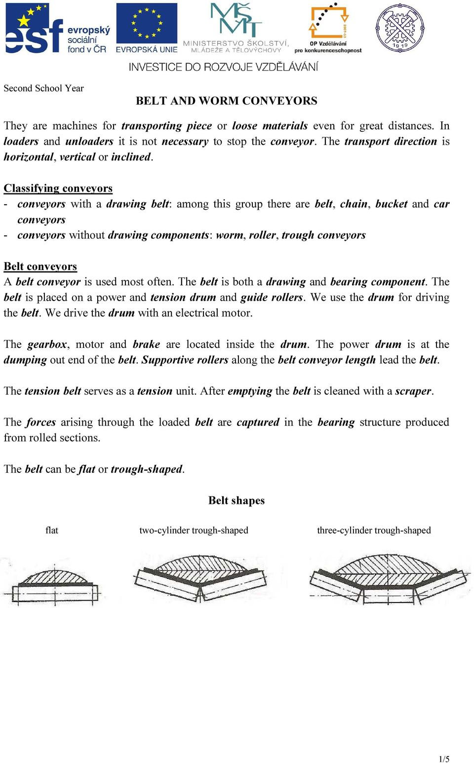 Classifying conveyors - conveyors with a drawing belt: among this group there are belt, chain, bucket and car conveyors - conveyors without drawing components: worm, roller, trough conveyors Belt