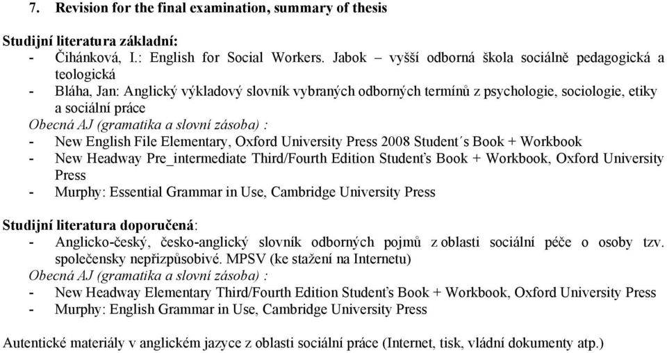 a slovní zásoba) : - New English File Elementary, Oxford University Press 2008 Student s Book + Workbook - New Headway Pre_intermediate Third/Fourth Edition Studenťs Book + Workbook, Oxford