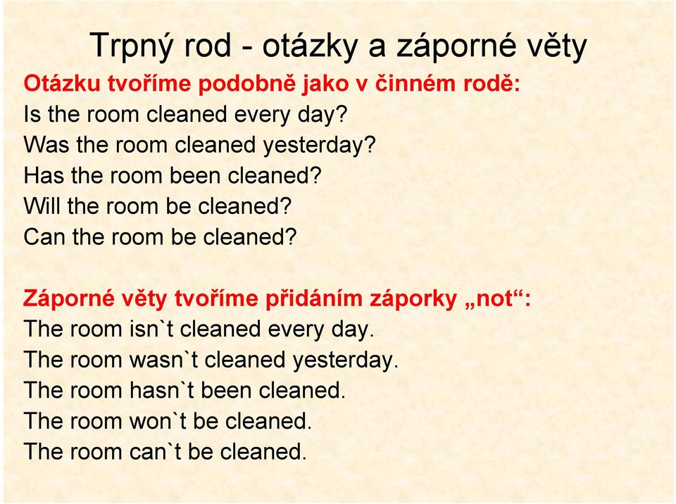 Can the room be cleaned? Záporné věty tvoříme přidáním záporky not : The room isn`t cleaned every day.