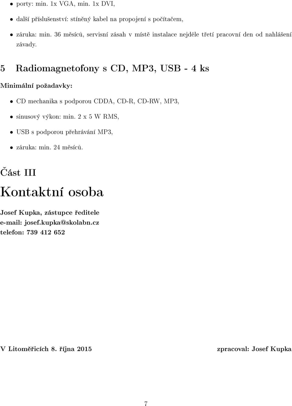5 Radiomagnetofony s CD, MP3, USB - 4 ks CD mechanika s podporou CDDA, CD-R, CD-RW, MP3, sinusový výkon: min.