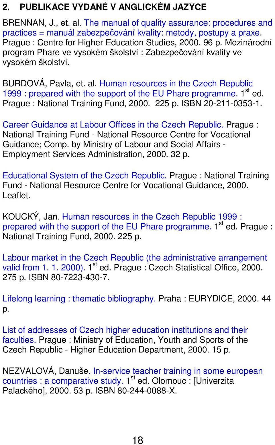 Human resources in the Czech Republic 1999 : prepared with the support of the EU Phare programme. 1 st ed. Prague : National Training Fund, 2000. 225 p. ISBN 20-211-0353-1.