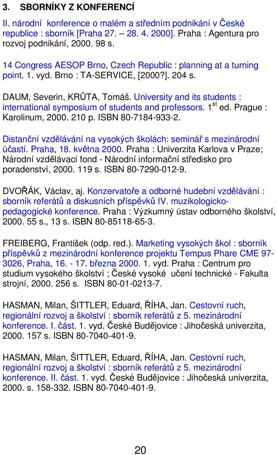 University and its students : international symposium of students and professors. 1 st ed. Prague : Karolinum, 2000. 210 p. ISBN 80-7184-933-2.