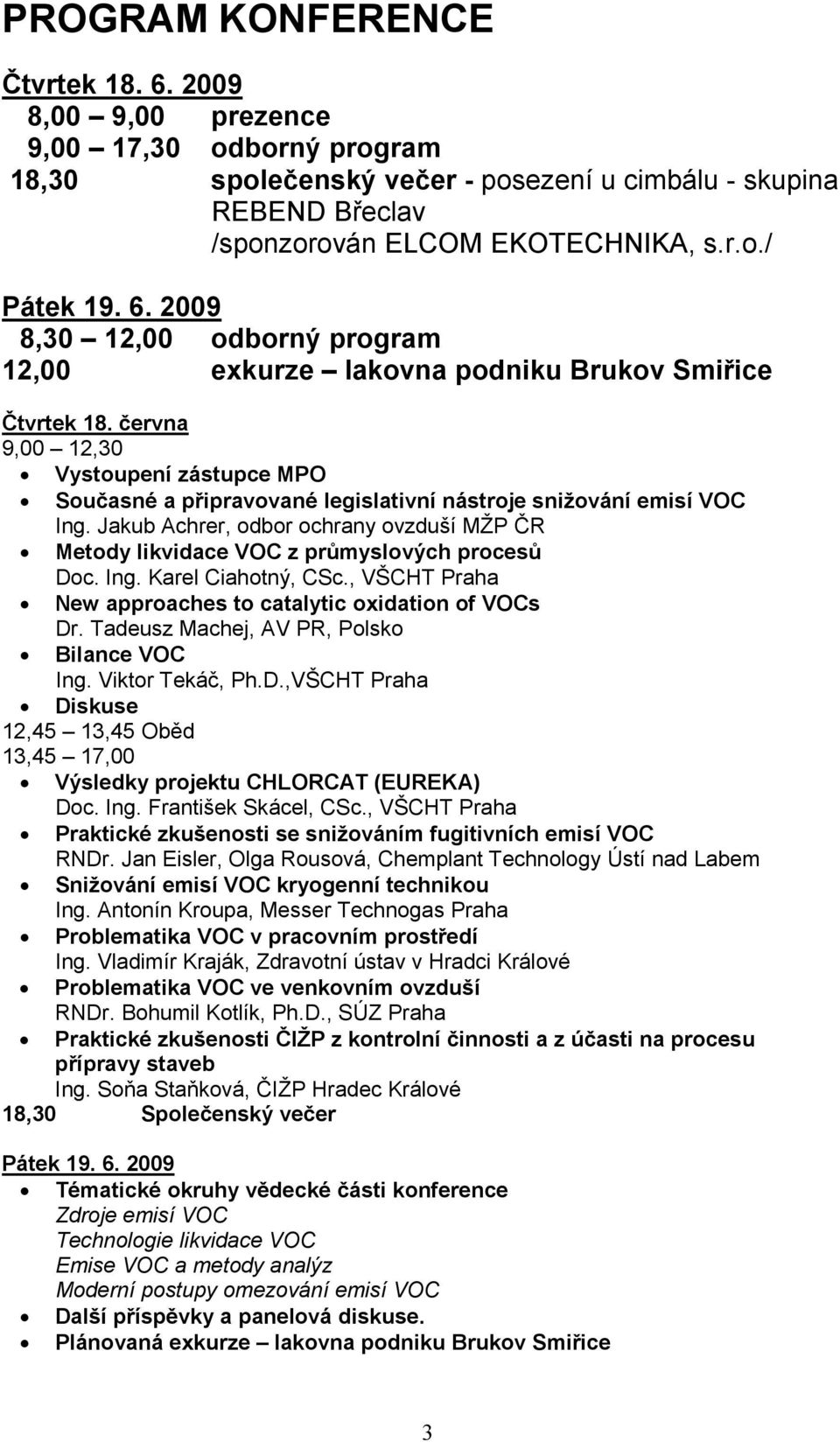 Jakub Achrer, odbor ochrany ovzduší MŽP ČR Metody likvidace VOC z průmyslových procesů Doc. Ing. Karel Ciahotný, CSc., VŠCHT Praha New approaches to catalytic oxidation of VOCs Dr.