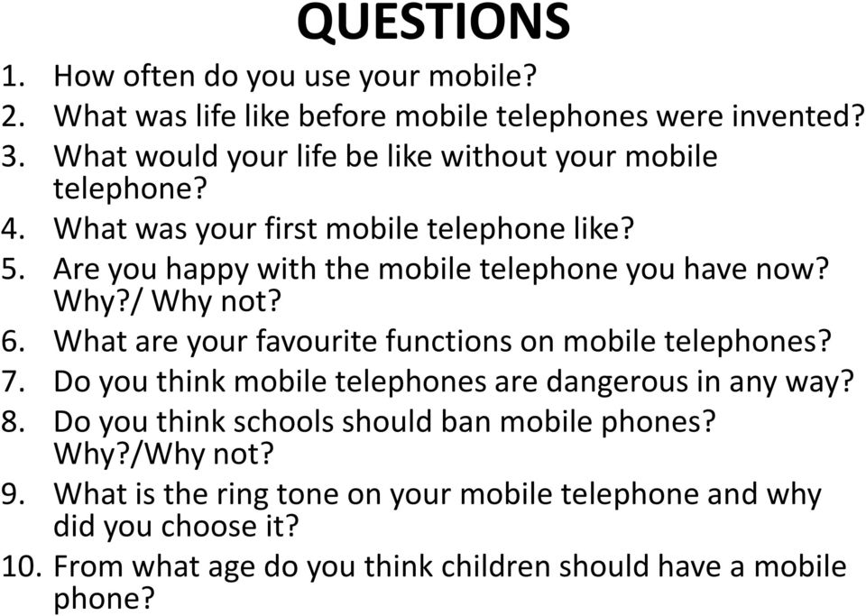 Are you happy with the mobile telephone you have now? Why?/ Why not? 6. What are your favourite functions on mobile telephones? 7.