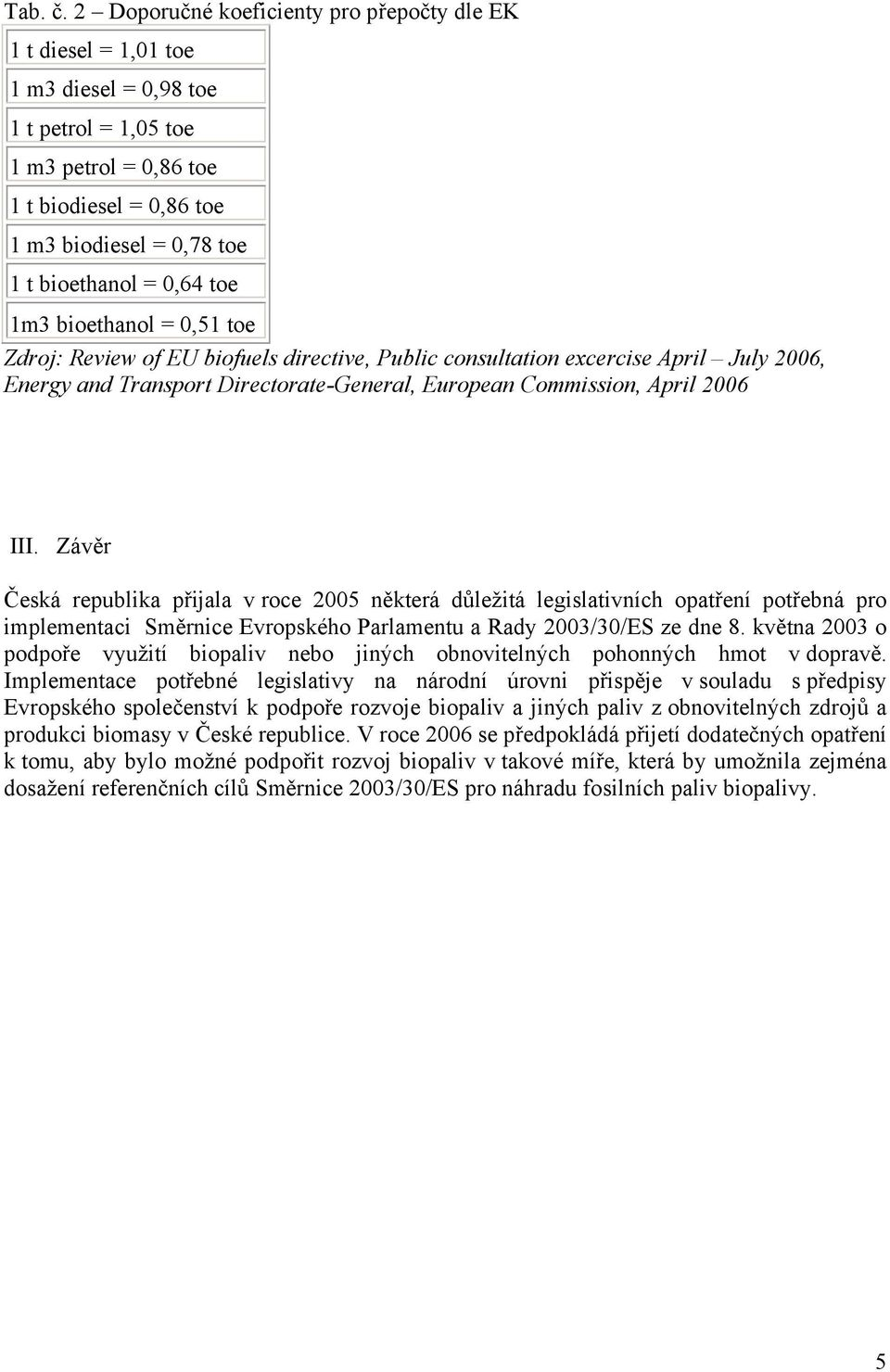 = 0,64 toe 1m3 bioethanol = 0,51 toe Zdroj: Review of EU biofuels directive, Public consultation excercise April July 2006, Energy and Transport Directorate-General, European Commission, April 2006