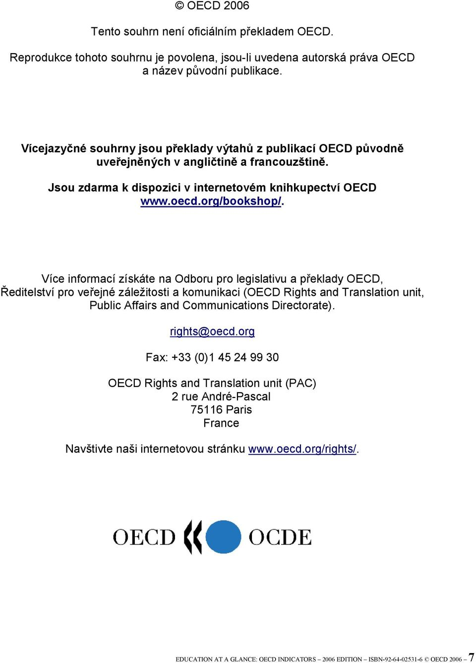 Více informací získáte na Odboru pro legislativu a překlady OECD, Ředitelství pro veřejné záležitosti a komunikaci (OECD Rights and Translation unit, Public Affairs and Communications Directorate).