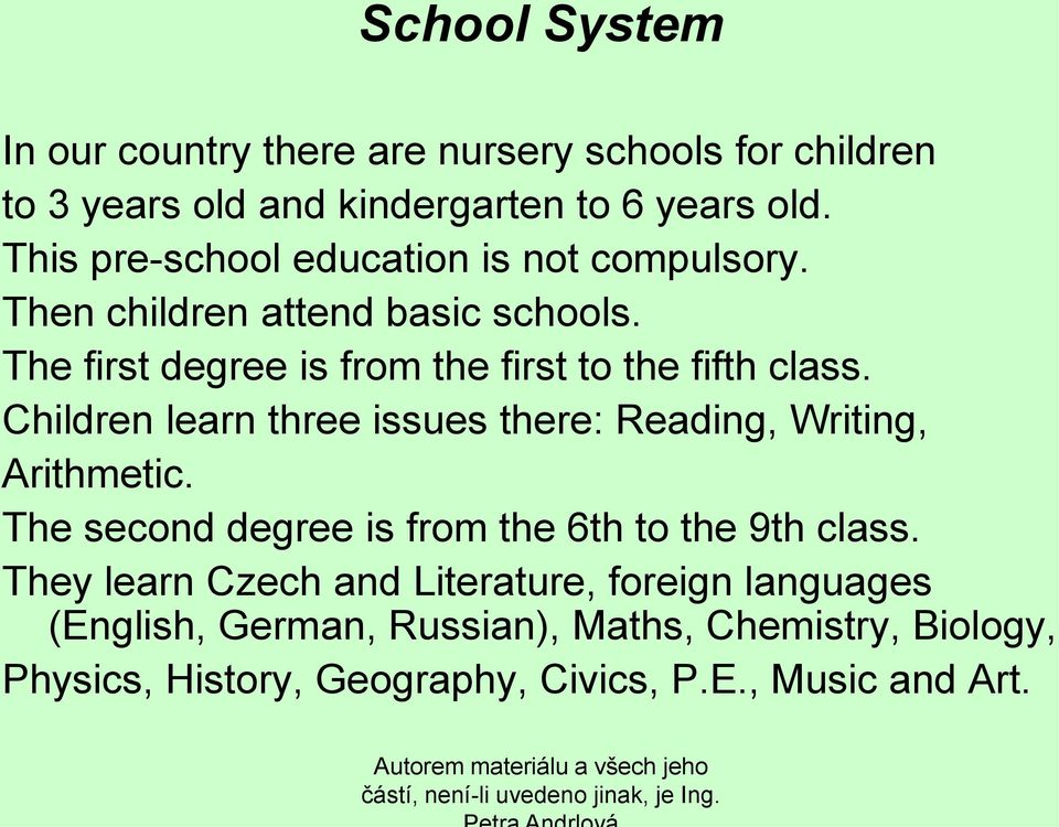 The first degree is from the first to the fifth class. Children learn three issues there: Reading, Writing, Arithmetic.