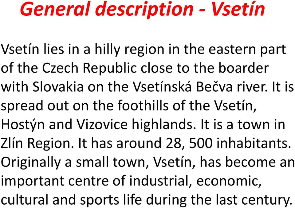 It is spread out on the foothills of the Vsetín, Hostýn and Vizovice highlands. It is a town in Zlín Region.