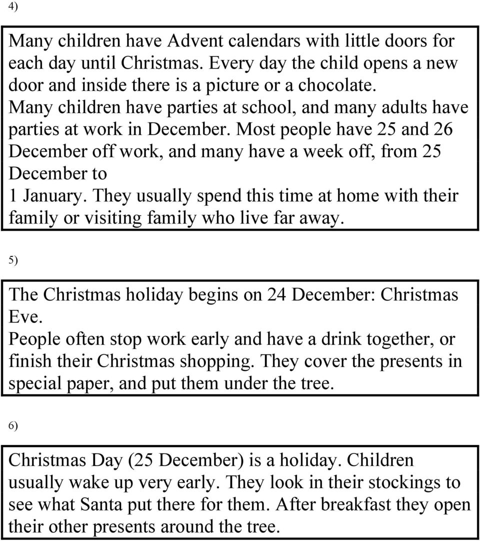 They usually spend this time at home with their family or visiting family who live far away. 5) The Christmas holiday begins on 24 December: Christmas Eve.