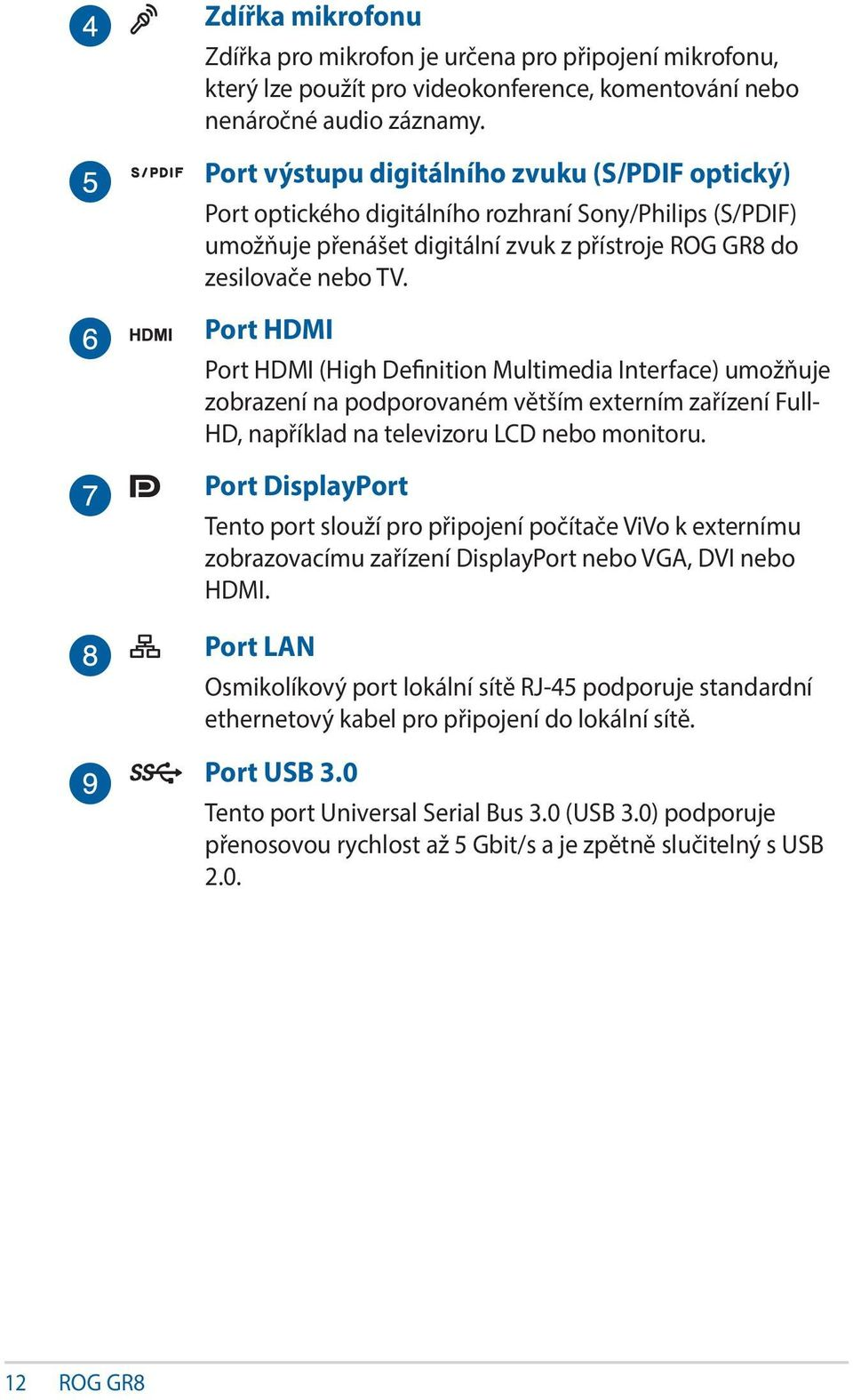 Port HDMI Port HDMI (High Definition Multimedia Interface) umožňuje zobrazení na podporovaném větším externím zařízení Full- HD, například na televizoru LCD nebo monitoru.