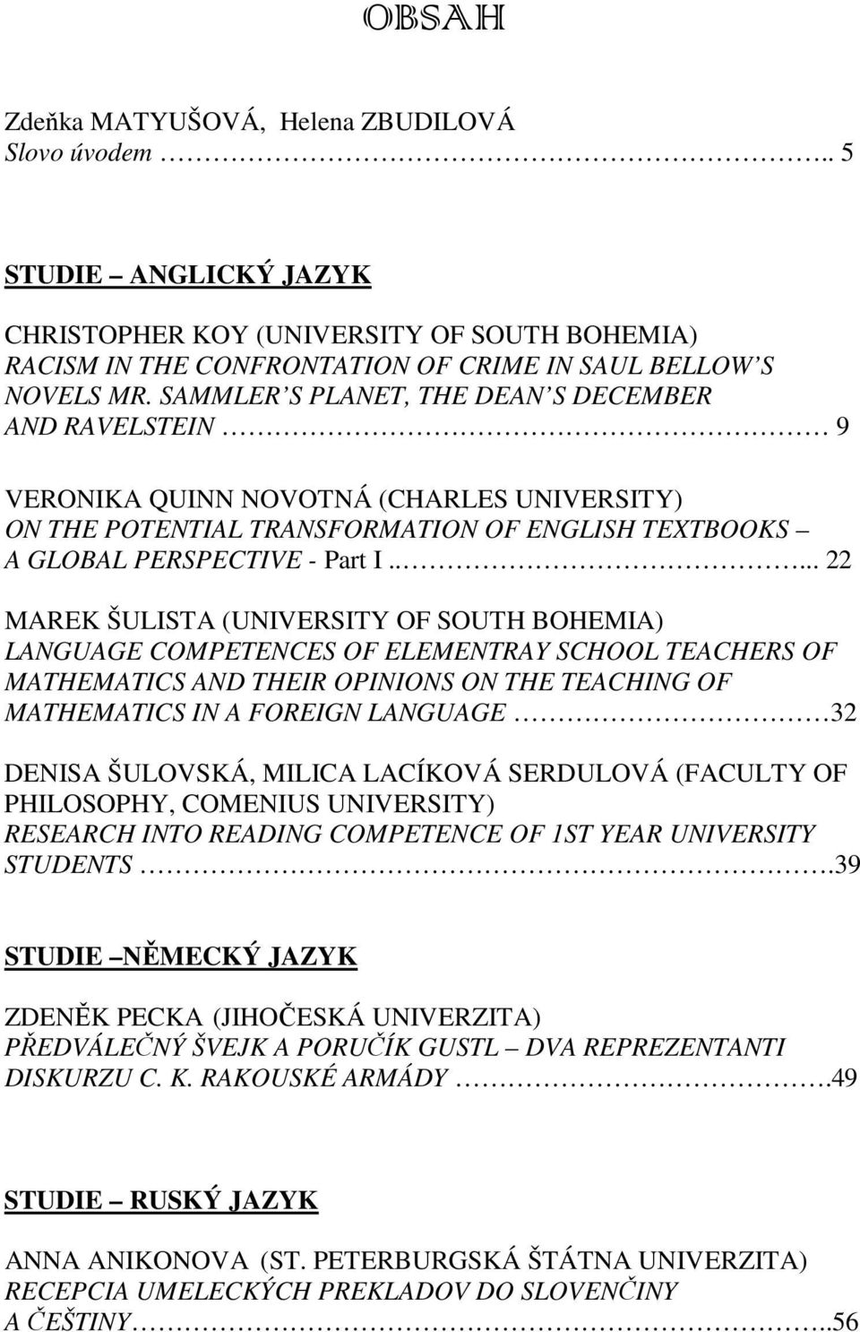 .... 22 MAREK ŠULISTA (UNIVERSITY OF SOUTH BOHEMIA) LANGUAGE COMPETENCES OF ELEMENTRAY SCHOOL TEACHERS OF MATHEMATICS AND THEIR OPINIONS ON THE TEACHING OF MATHEMATICS IN A FOREIGN LANGUAGE 32 DENISA