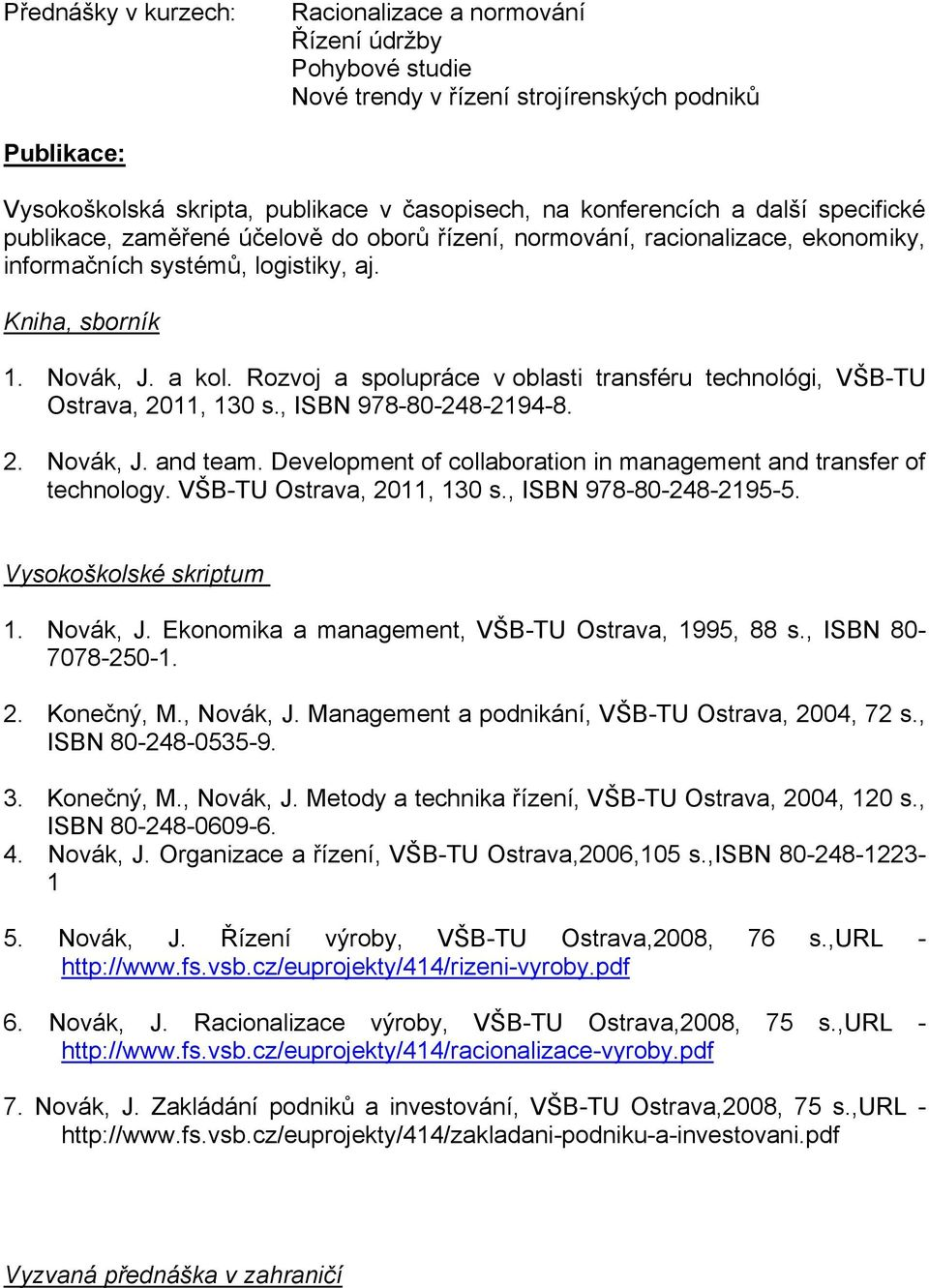 Rozvoj a spolupráce v oblasti transféru technológi, VŠB-TU Ostrava, 2011, 130 s., ISBN 978-80-248-2194-8. 2. Novák, J. and team. Development of collaboration in management and transfer of technology.