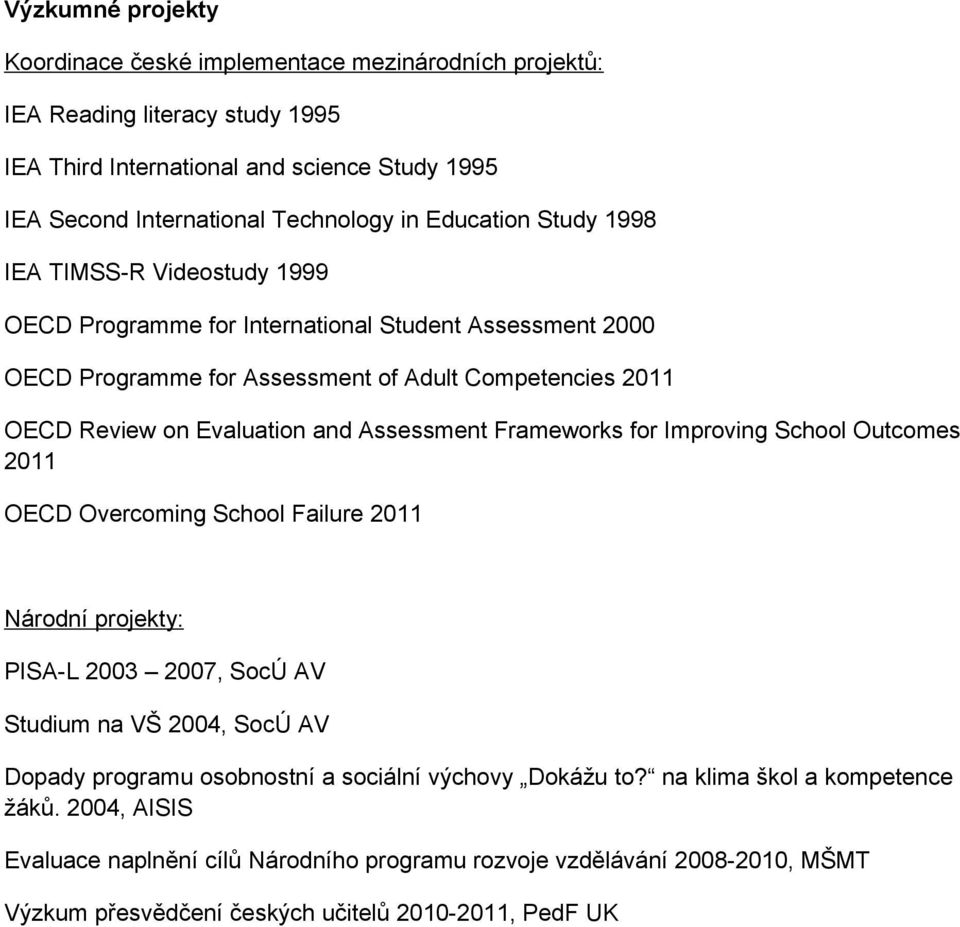 Assessment Frameworks for Improving School Outcomes 2011 OECD Overcoming School Failure 2011 Národní projekty: PISA-L 2003 2007, SocÚ AV Studium na VŠ 2004, SocÚ AV Dopady programu osobnostní a