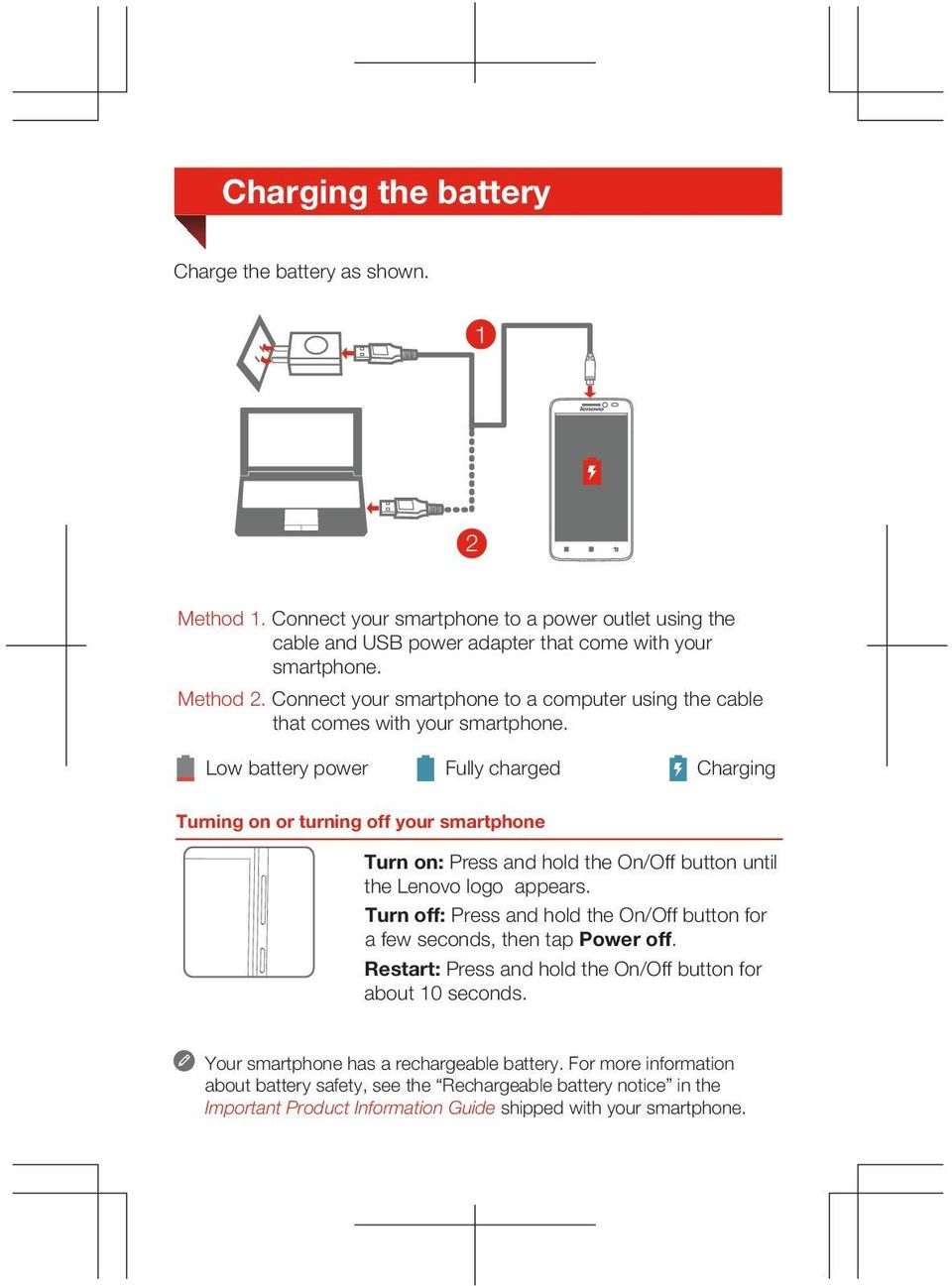 Low battery power Fully charged Charging Turning on or turning off your smartphone Turn on: Press and hold the On/Off button until the Lenovo logo appears.