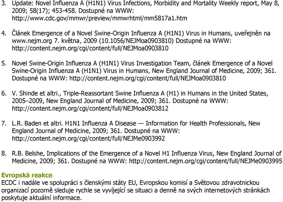 Novel Swine-Origin Influenza A (H1N1) Virus Investigation Team, článek Emergence of a Novel Swine-Origin Influenza A (H1N1) Virus in Humans, New England Journal of Medicine, 2009; 361.